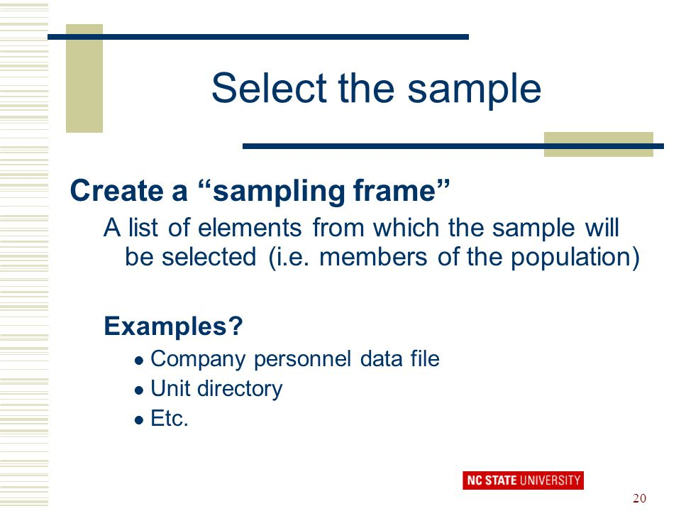 "20 Select the sample Create a ""sampling frame"" A list of elements from which the sample will be selected (i.e. members of the population) Examples? Co"