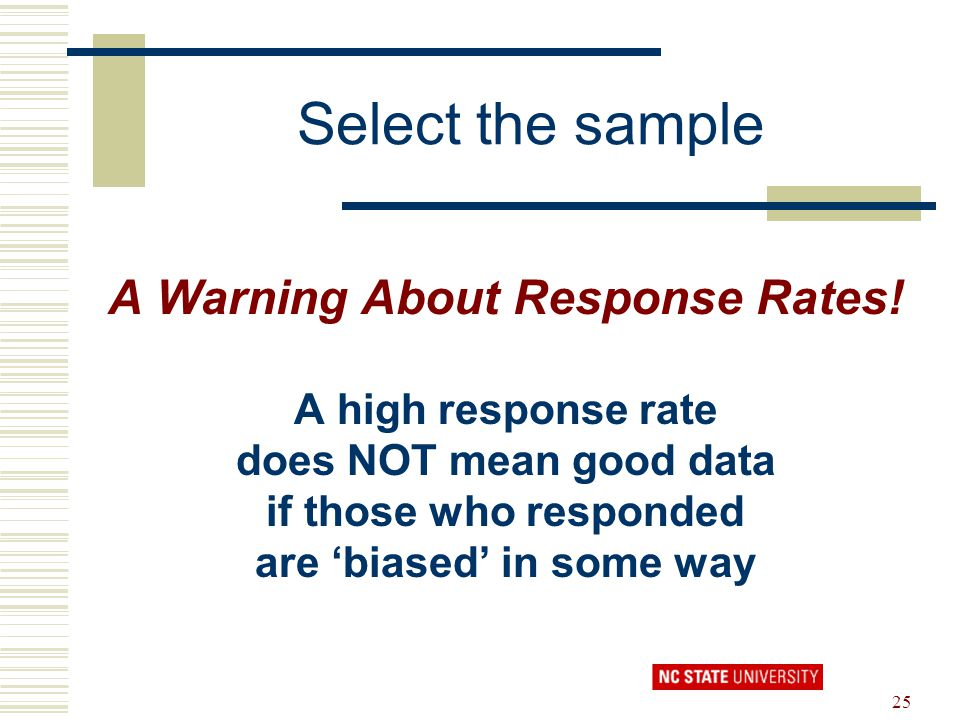25 Select the sample A Warning About Response Rates! A high response rate does NOT mean good data if those who responded are 'biased' in some way