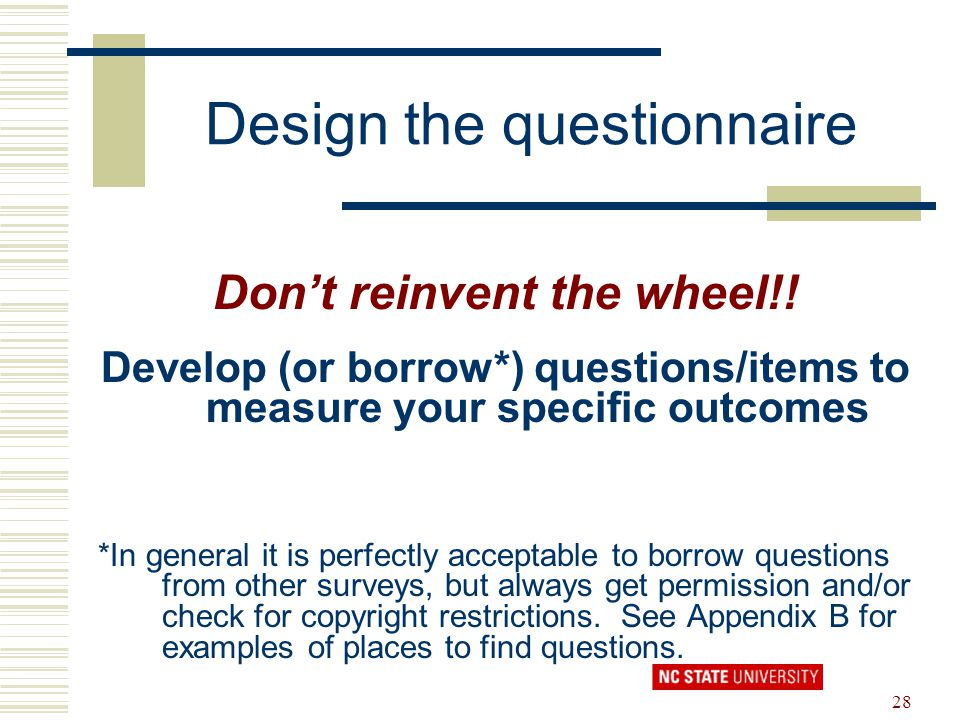 28 Design the questionnaire Don't reinvent the wheel!! Develop (or borrow*) questions/items to measure your specific outcomes *In general it is perfec