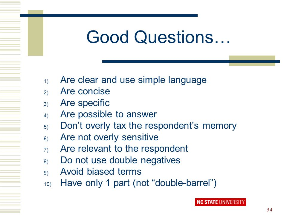 34 Good Questions… 1) Are clear and use simple language 2) Are concise 3) Are specific 4) Are possible to answer 5) Don't overly tax the respondent's