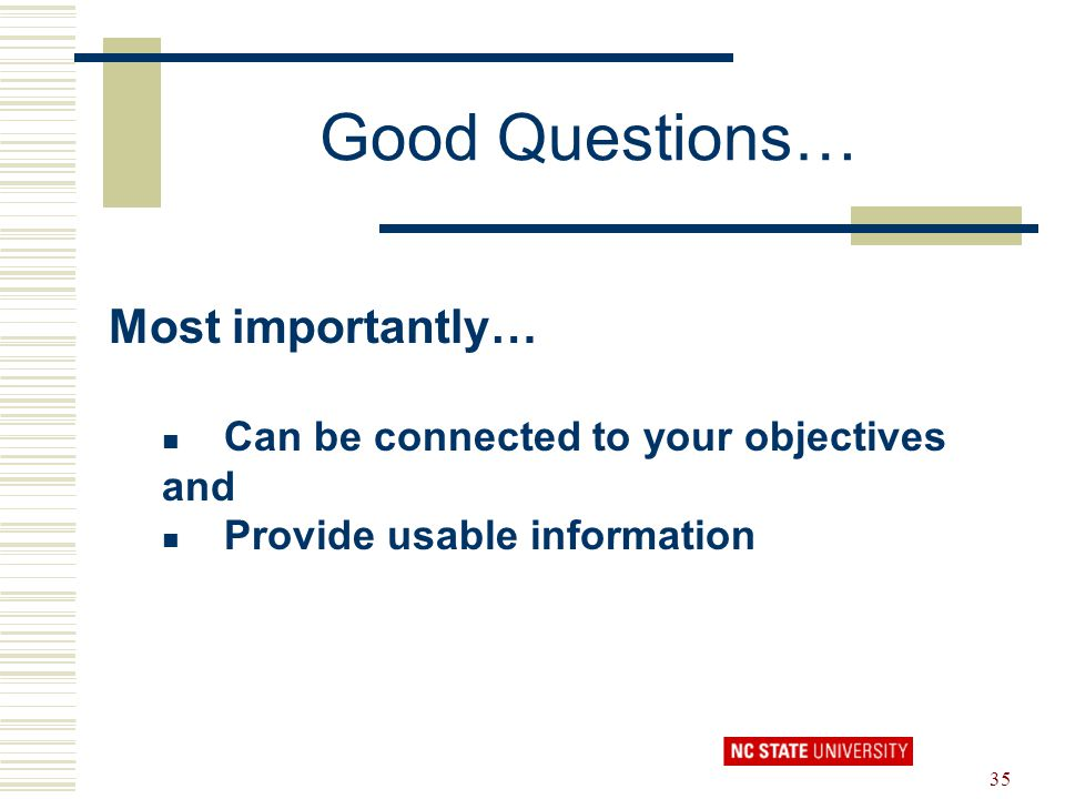 35 Good Questions… Most importantly… Can be connected to your objectives and Provide usable information