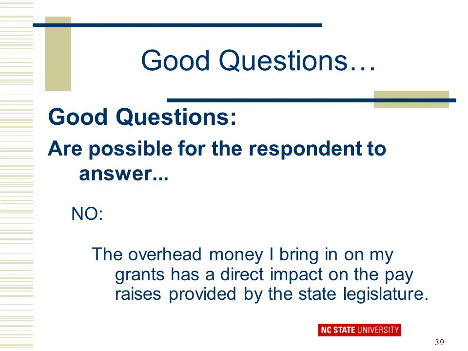 39 Good Questions… Good Questions: Are possible for the respondent to answer... NO: The overhead money I bring in on my grants has a direct impact on