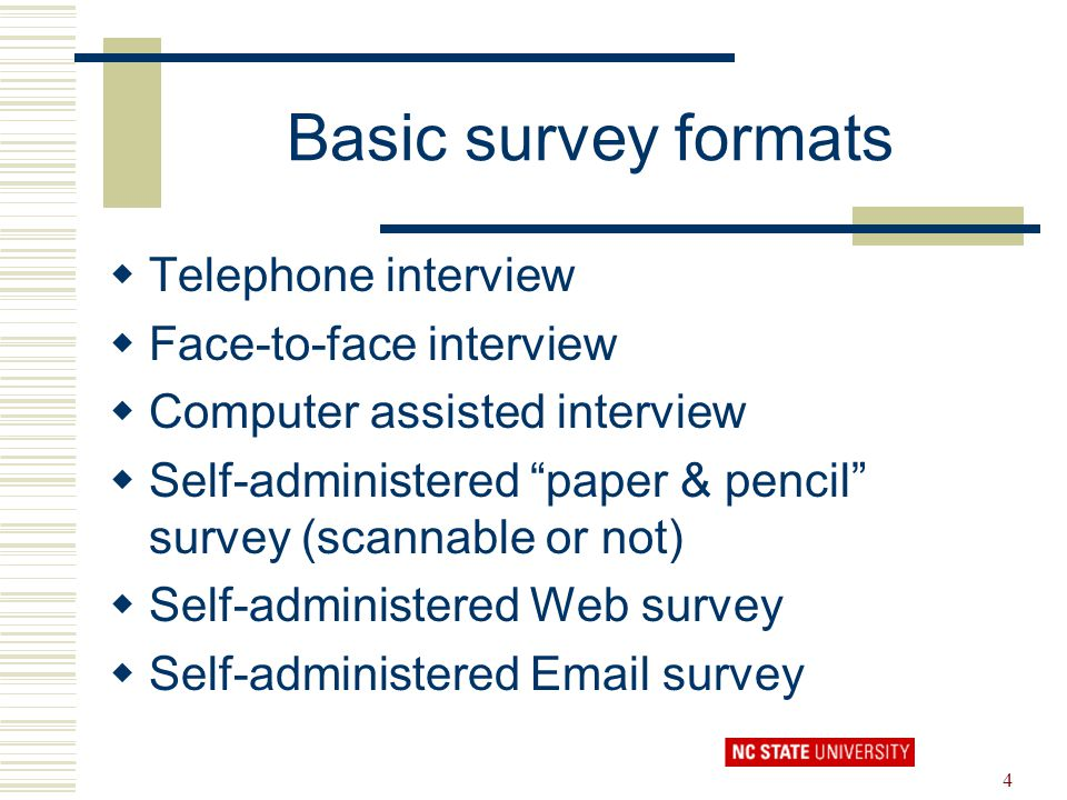 "4 Basic survey formats  Telephone interview  Face-to-face interview  Computer assisted interview  Self-administered ""paper & pencil"" survey (scann"