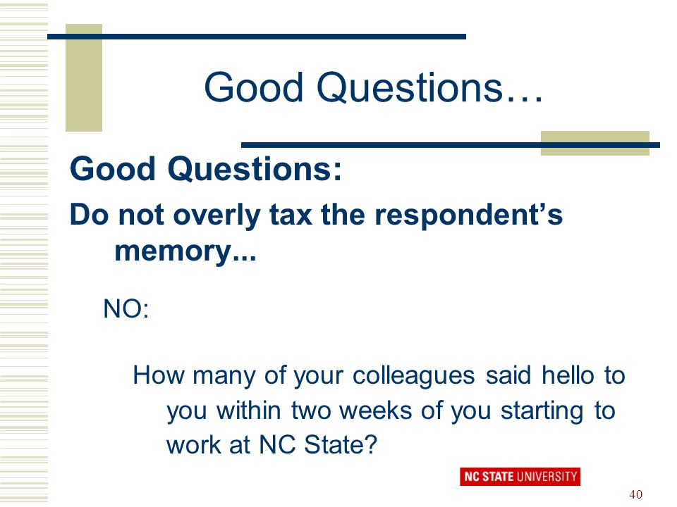 40 Good Questions… Good Questions: Do not overly tax the respondent's memory... NO: How many of your colleagues said hello to you within two weeks of