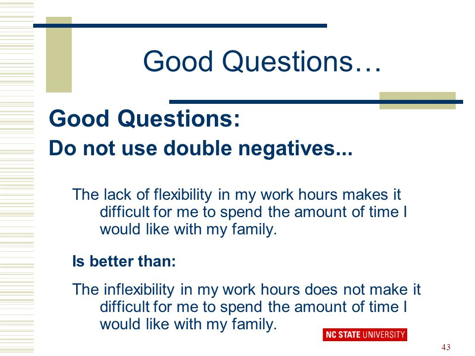 43 Good Questions… Good Questions: Do not use double negatives... The lack of flexibility in my work hours makes it difficult for me to spend the amou