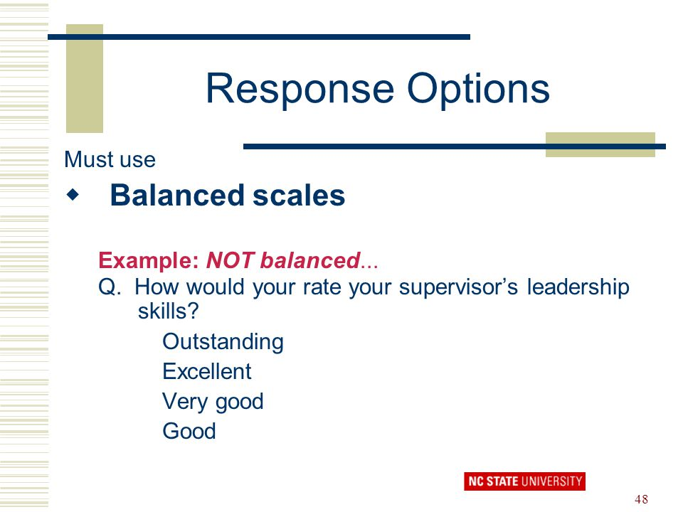 48 Response Options Must use  Balanced scales Example: NOT balanced... Q. How would your rate your supervisor's leadership skills? Outstanding Excell