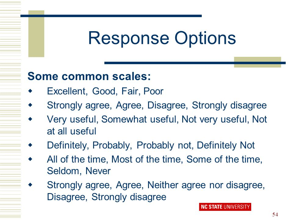 54 Response Options Some common scales:  Excellent, Good, Fair, Poor  Strongly agree, Agree, Disagree, Strongly disagree  Very useful, Somewhat use