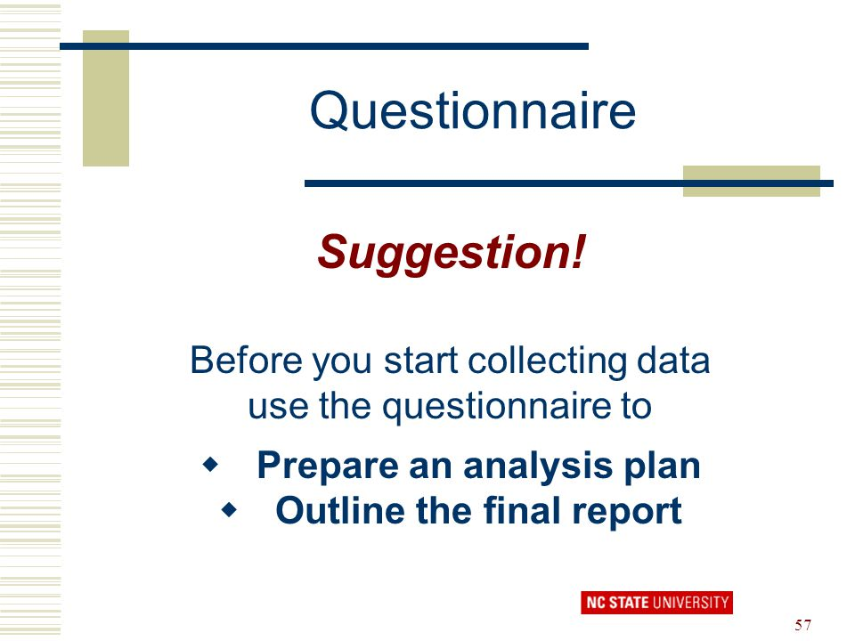 57 Questionnaire Suggestion! Before you start collecting data use the questionnaire to  Prepare an analysis plan  Outline the final report