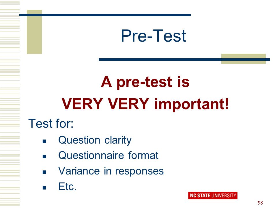 58 Pre-Test A pre-test is VERY VERY important! Test for: Question clarity Questionnaire format Variance in responses Etc.