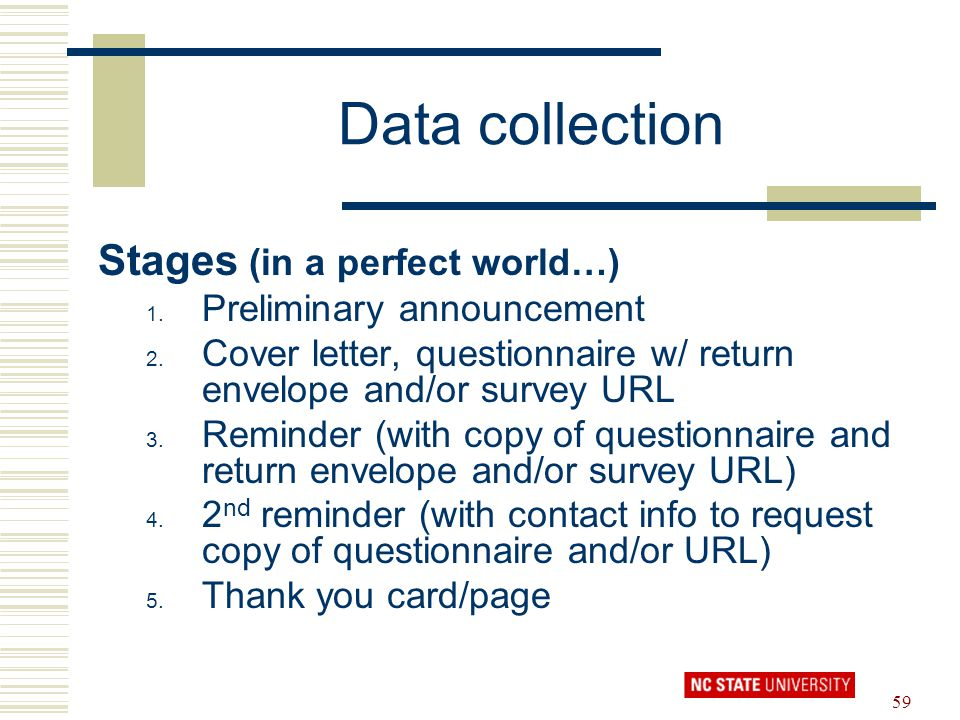 59 Data collection Stages (in a perfect world…) 1. Preliminary announcement 2. Cover letter, questionnaire w/ return envelope and/or survey URL 3. Rem