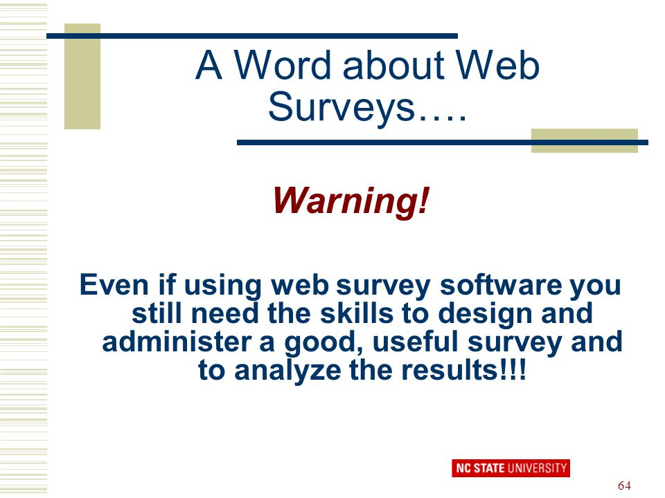 64 A Word about Web Surveys…. Warning! Even if using web survey software you still need the skills to design and administer a good, useful survey and