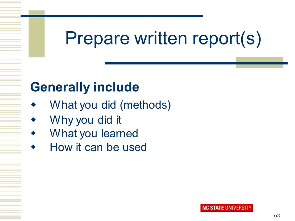 68 Prepare written report(s) Generally include  What you did (methods)  Why you did it  What you learned  How it can be used