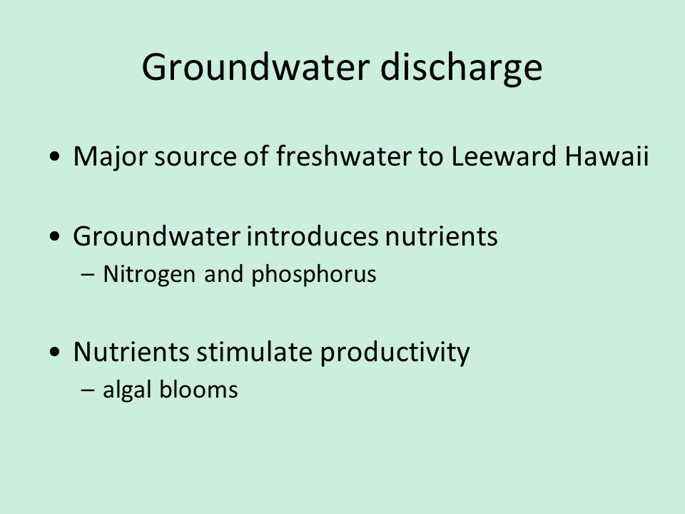 Groundwater discharge Major source of freshwater to Leeward Hawaii Groundwater introduces nutrients –Nitrogen and phosphorus Nutrients stimulate productivity –algal blooms
