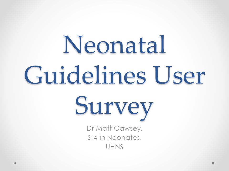 Neonatal Guidelines User Survey Dr Matt Cawsey, ST4 in Neonates, UHNS