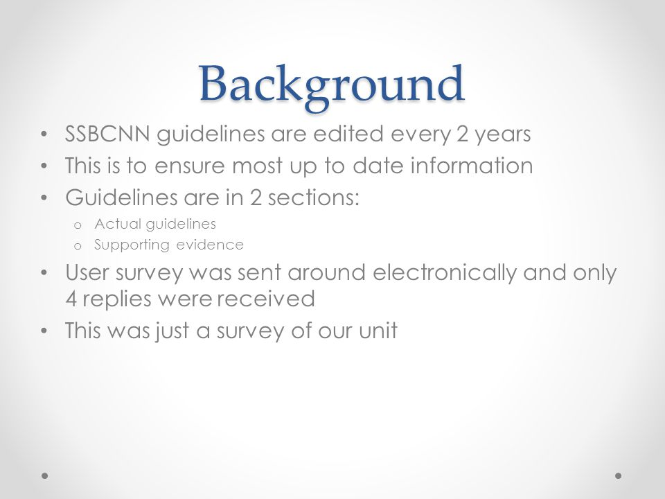 Background SSBCNN guidelines are edited every 2 years This is to ensure most up to date information Guidelines are in 2 sections: o Actual guidelines o Supporting evidence User survey was sent around electronically and only 4 replies were received This was just a survey of our unit