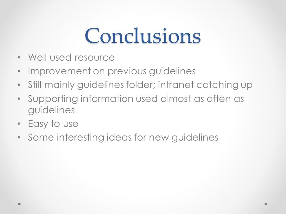 Conclusions Well used resource Improvement on previous guidelines Still mainly guidelines folder; intranet catching up Supporting information used almost as often as guidelines Easy to use Some interesting ideas for new guidelines