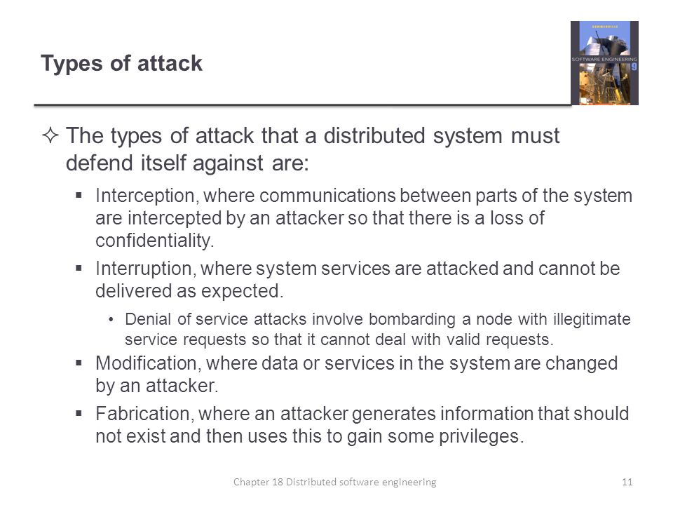 Types of attack  The types of attack that a distributed system must defend itself against are:  Interception, where communications between parts of