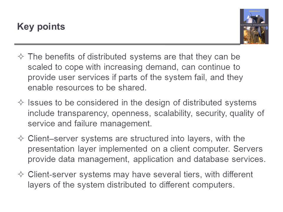  The benefits of distributed systems are that they can be scaled to cope with increasing demand, can continue to provide user services if parts of th