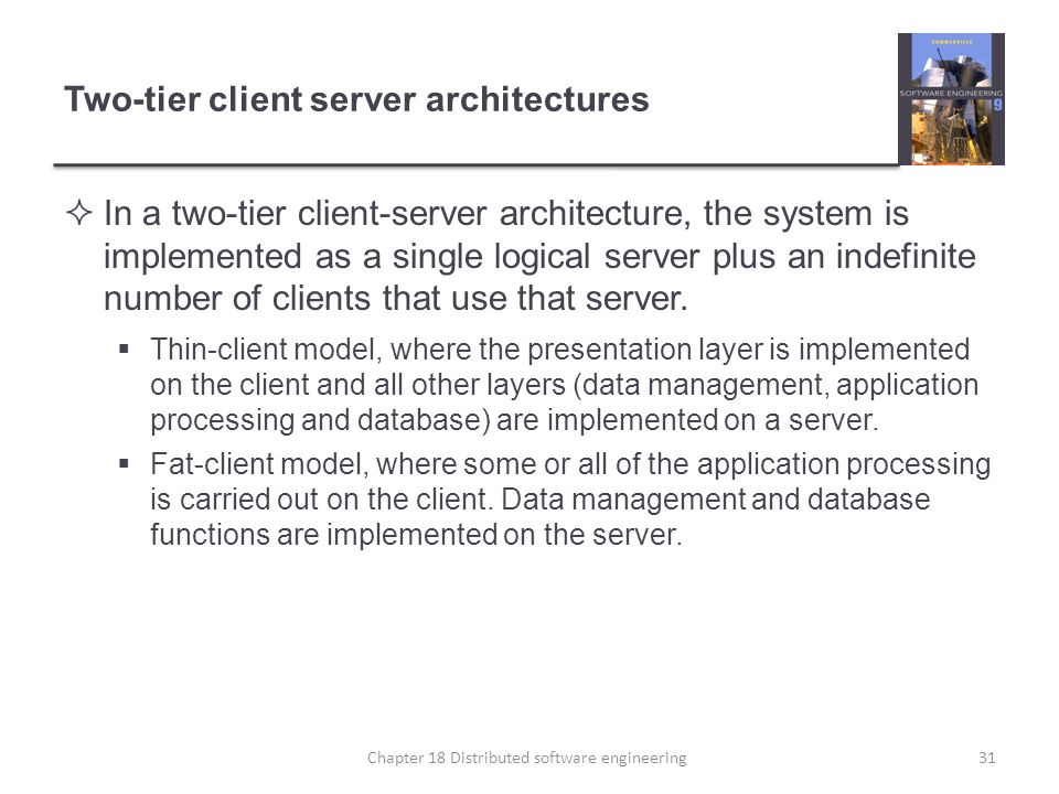 Two-tier client server architectures  In a two-tier client-server architecture, the system is implemented as a single logical server plus an indefini
