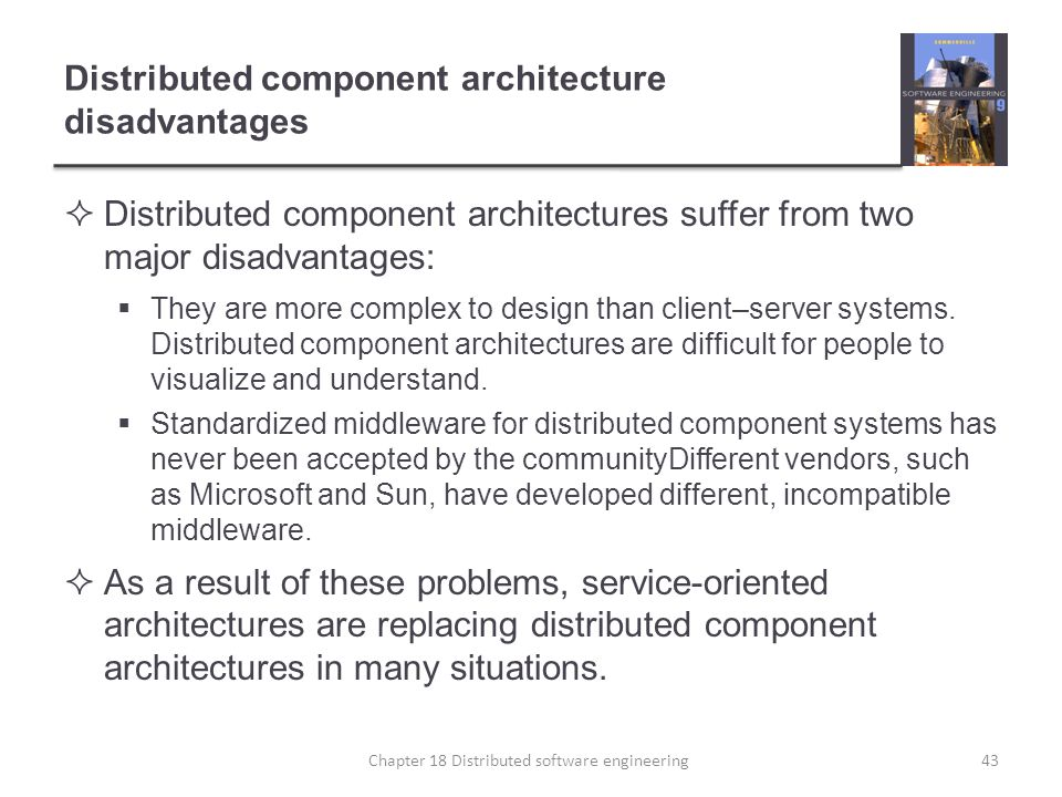 Distributed component architecture disadvantages  Distributed component architectures suffer from two major disadvantages:  They are more complex to
