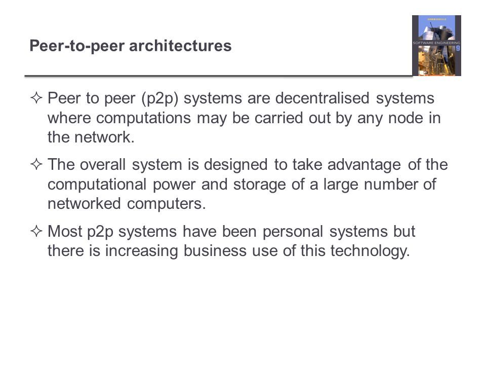 Peer-to-peer architectures  Peer to peer (p2p) systems are decentralised systems where computations may be carried out by any node in the network. 