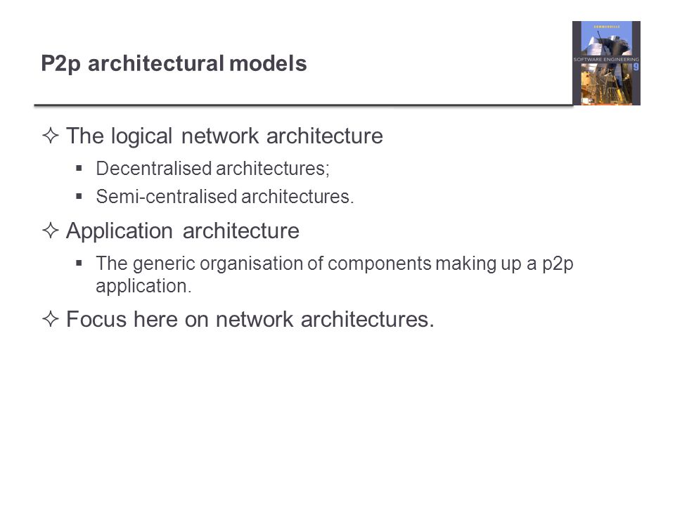 P2p architectural models  The logical network architecture  Decentralised architectures;  Semi-centralised architectures.  Application architectur