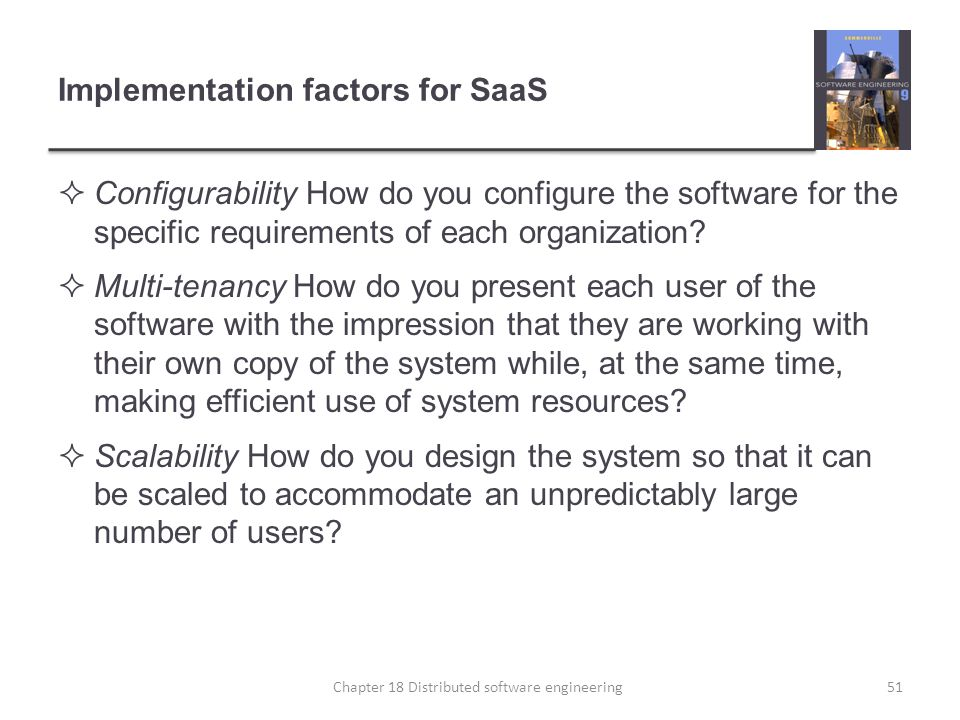 Implementation factors for SaaS  Configurability How do you configure the software for the specific requirements of each organization?  Multi-tenanc