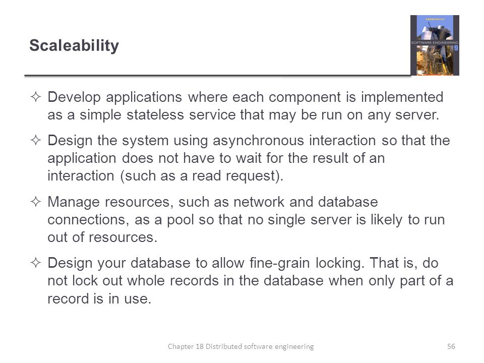 Scaleability  Develop applications where each component is implemented as a simple stateless service that may be run on any server.  Design the syst