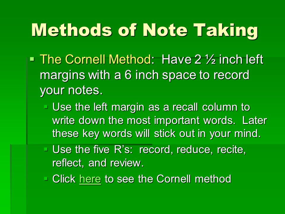 Methods of Note Taking  The Cornell Method: Have 2 ½ inch left margins with a 6 inch space to record your notes.  Use the left margin as a recall co
