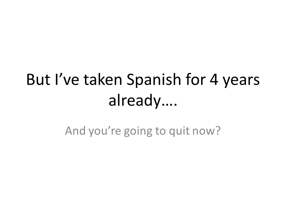 But I've taken Spanish for 4 years already…. And you're going to quit now?