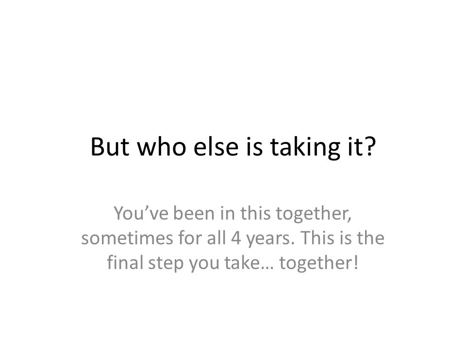 But who else is taking it.You've been in this together, sometimes for all 4 years.