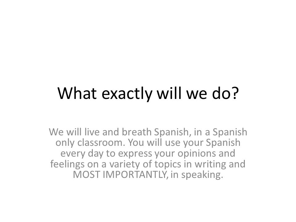 What exactly will we do.We will live and breath Spanish, in a Spanish only classroom.