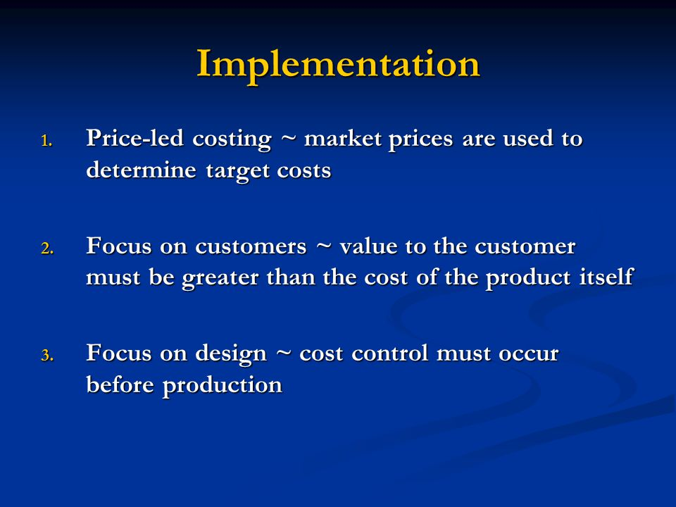 Implementation 1. Price-led costing ~ market prices are used to determine target costs 2. Focus on customers ~ value to the customer must be greater t
