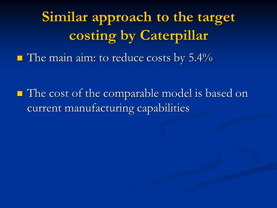 Similar approach to the target costing by Caterpillar The main aim: to reduce costs by 5.4% The main aim: to reduce costs by 5.4% The cost of the comp