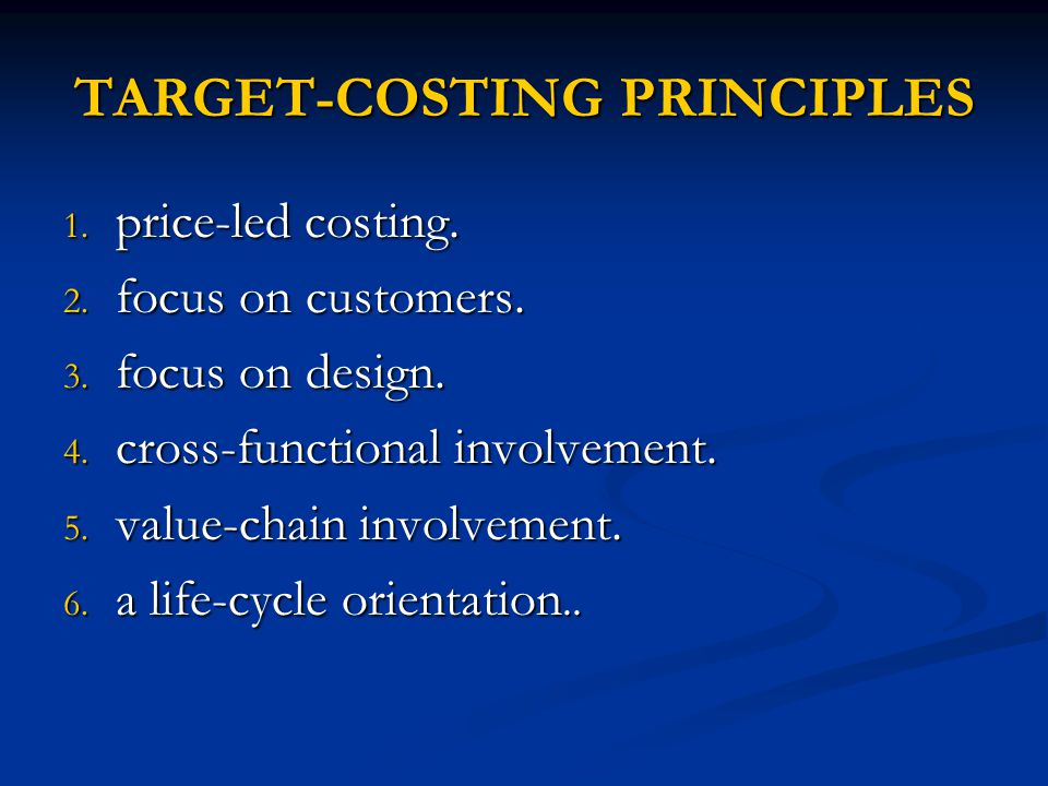 TARGET-COSTING PRINCIPLES 1. price-led costing. 2. focus on customers. 3. focus on design. 4. cross-functional involvement. 5. value-chain involvement