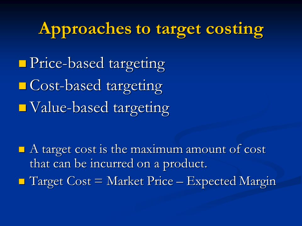 Approaches to target costing Price-based targeting Price-based targeting Cost-based targeting Cost-based targeting Value-based targeting Value-based t