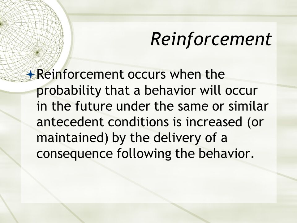 Concerning Reinforcement  Reinforcement should not be perceived as meaning good or necessarily pleasant.  The manner in which behavior is influenced in the future determines whether or not reinforcement has actually occurred.