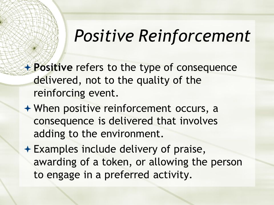 Differential Reinforcement  The target behavior to be weakened or eliminated is identified, more desirable behaviors are identified that may replace the target behavior, and the desired behaviors are reinforced while the target behavior is also being weakened.