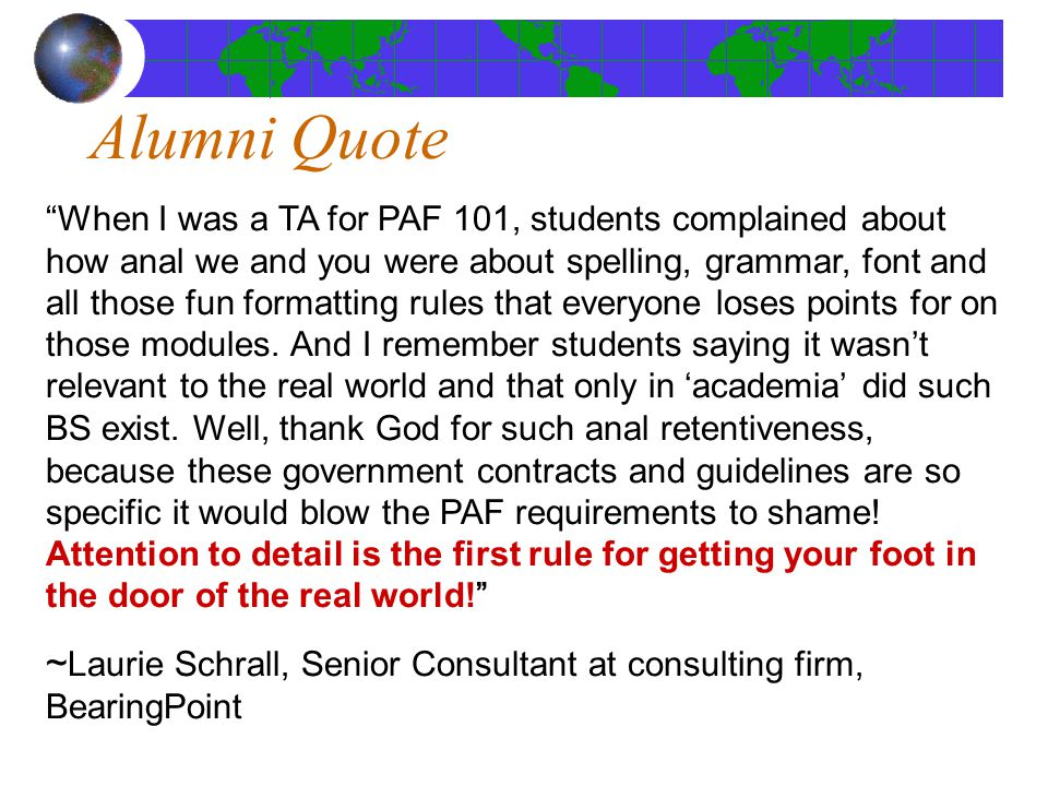 Alumni Quote When I was a TA for PAF 101, students complained about how anal we and you were about spelling, grammar, font and all those fun formatting rules that everyone loses points for on those modules.