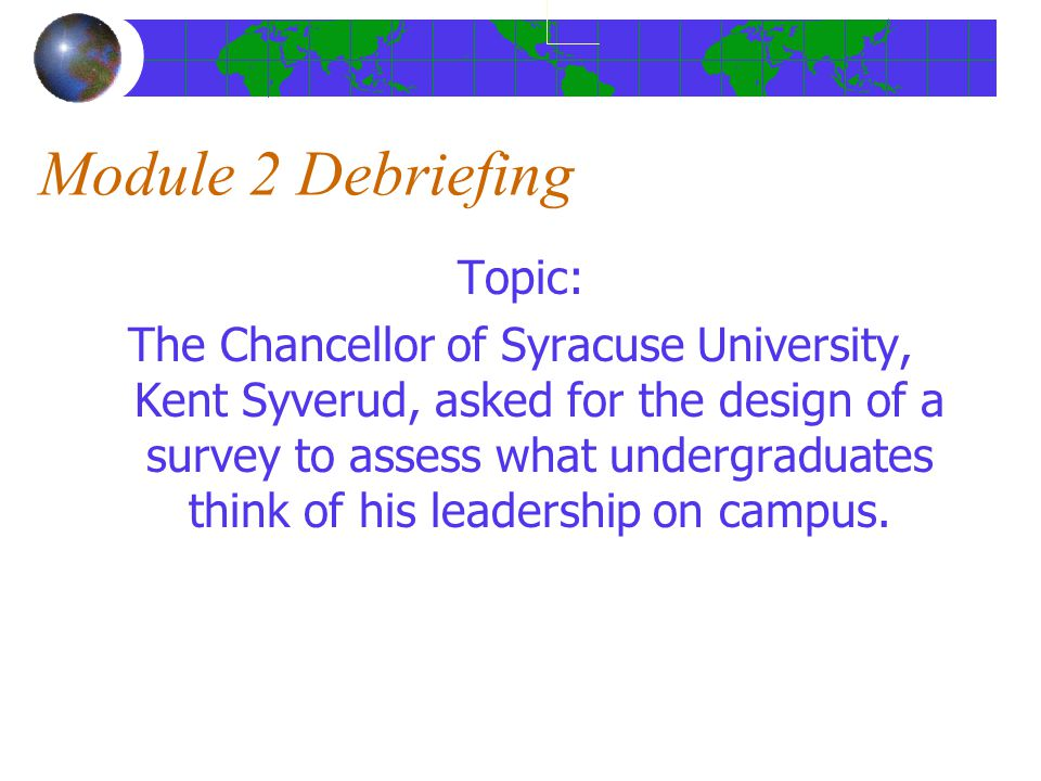 Module 2 Debriefing Topic: The Chancellor of Syracuse University, Kent Syverud, asked for the design of a survey to assess what undergraduates think of his leadership on campus.
