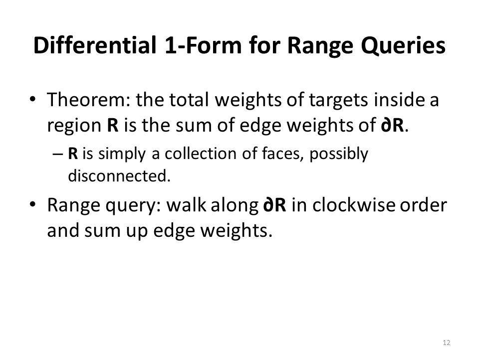 Differential 1-Form for Range Queries Theorem: the total weights of targets inside a region R is the sum of edge weights of ∂R. – R is simply a collec