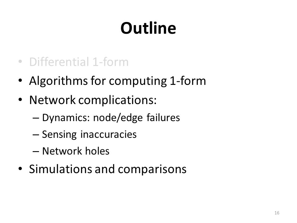 Outline Differential 1-form Algorithms for computing 1-form Network complications: – Dynamics: node/edge failures – Sensing inaccuracies – Network holes Simulations and comparisons 16