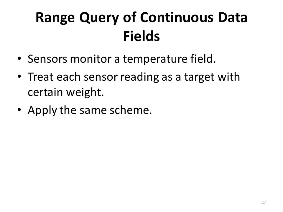 Range Query of Continuous Data Fields Sensors monitor a temperature field. Treat each sensor reading as a target with certain weight. Apply the same s