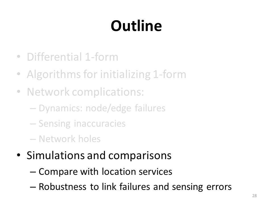 Outline Differential 1-form Algorithms for initializing 1-form Network complications: – Dynamics: node/edge failures – Sensing inaccuracies – Network holes Simulations and comparisons – Compare with location services – Robustness to link failures and sensing errors 28