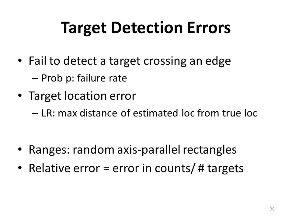 Target Detection Errors Fail to detect a target crossing an edge – Prob p: failure rate Target location error – LR: max distance of estimated loc from true loc Ranges: random axis-parallel rectangles Relative error = error in counts/ # targets 36