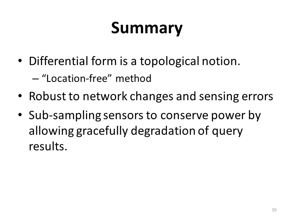 """Summary Differential form is a topological notion. – """"Location-free"""" method Robust to network changes and sensing errors Sub-sampling sensors to conse"""