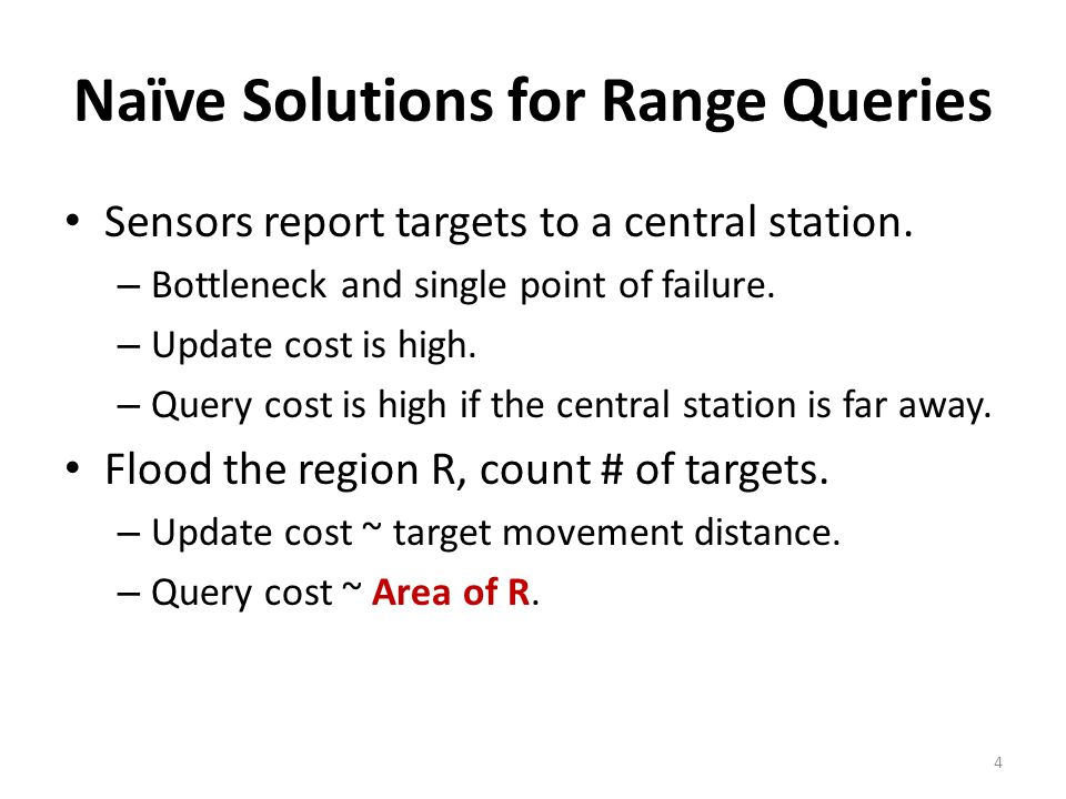Naïve Solutions for Range Queries Sensors report targets to a central station. – Bottleneck and single point of failure. – Update cost is high. – Quer