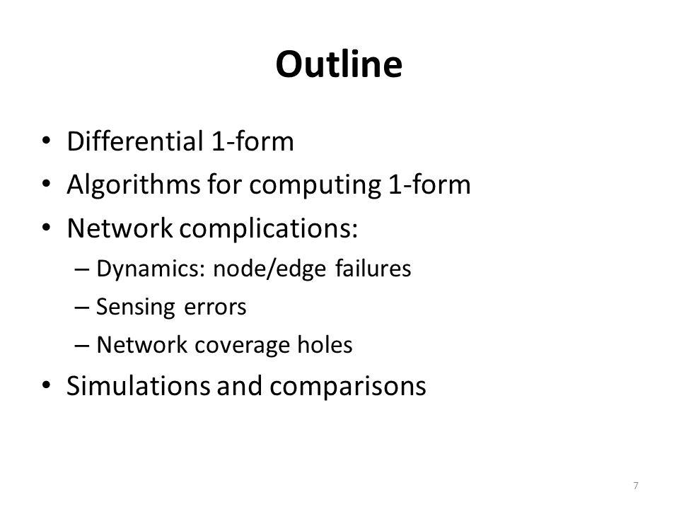 Outline Differential 1-form Algorithms for computing 1-form Network complications: – Dynamics: node/edge failures – Sensing errors – Network coverage