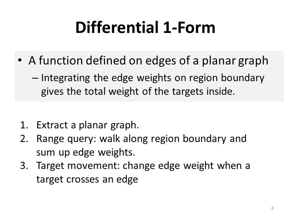 Differential 1-Form A function defined on edges of a planar graph – Integrating the edge weights on region boundary gives the total weight of the targ