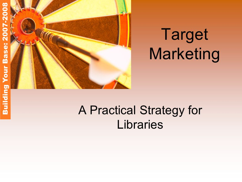 Target Marketing A Practical Strategy for Libraries Building Your Base: 2007-2008